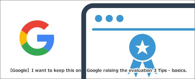 【Google】これだけは押さえておきたいGoogleの評価を上げる3つTips-基礎編