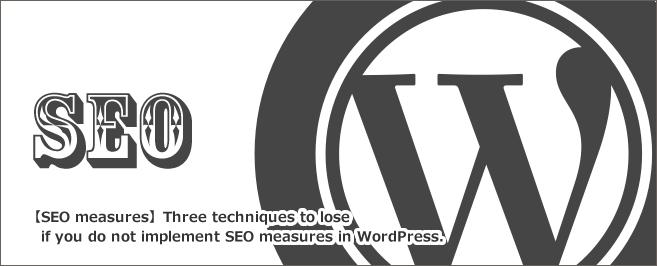 【SEO対策】WordpressでSEO対策をする上で実施しないと損をする3つのテクニック