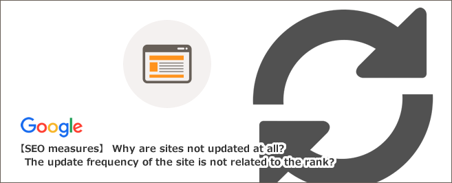 【SEO対策】なぜ全く更新されていないサイトが上位表示されるのか?サイトの更新頻度は順位に関係ない?!