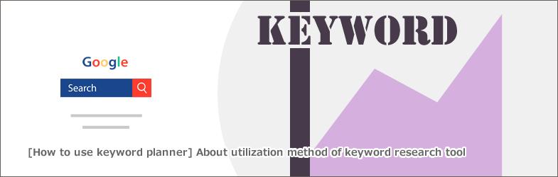 【キーワードプランナーの使い方】キーワード調査ツールの活用法について