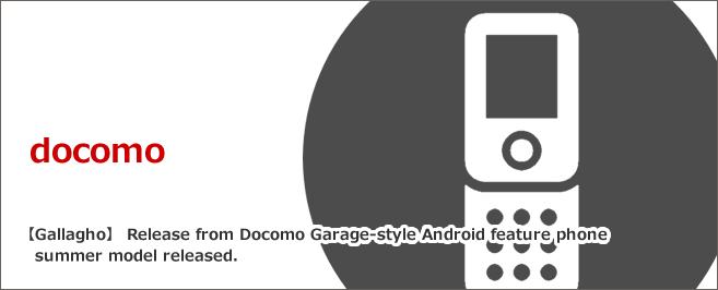 【ガラホ】Docomoからガラケー風Androidフィーチャーフォン 夏モデル発売