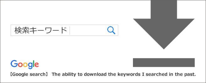 【Google検索】過去に自分が検索したキーワードをダウンロードできる機能