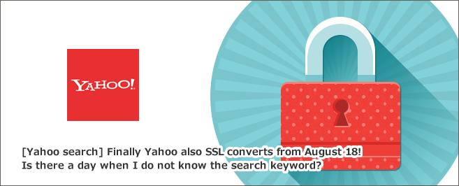【Yahoo検索】ついにYahooも2015年8月18日からSSL化!検索キーワードがわからなくなる日が来るのか?