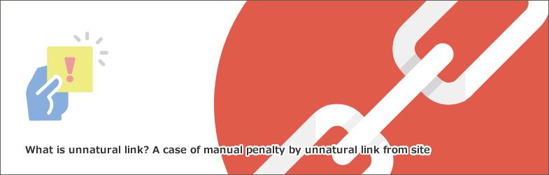 不自然なリンクとは?サイトからの不自然なリンクによる手動ペナルティの事例について