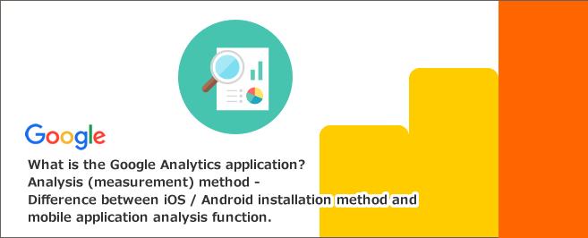 Googleアナリティクスアプリとは~解析(計測)方法・iOS/Android導入方法とモバイルアプリ解析機能との違い