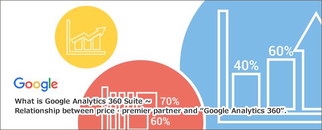 Google Analytics 360 Suiteとは~価格・プレミアパートナーと「Google アナリティクス 360」との関係