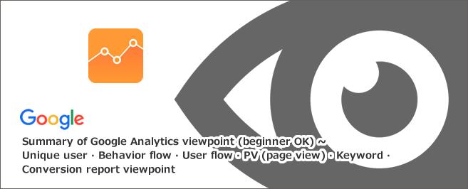 Googleアナリティクス見方まとめ(初心者OK)~ユニークユーザー・行動フロー・ユーザーフロー・PV(ページビュー)・キーワード・コンバージョンレポートの見方