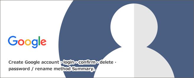Google(グーグル)アカウントの作成・ログイン・確認・削除・パスワード/名前変更方法まとめ