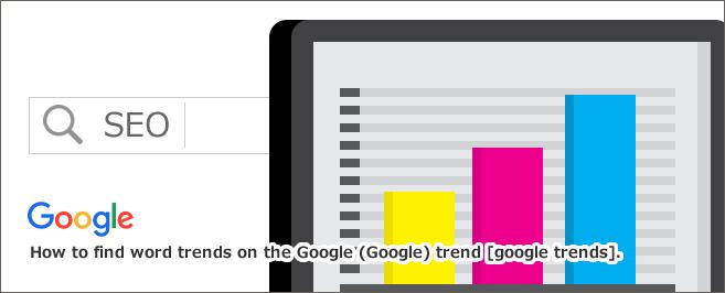 Google(グーグル)トレンド[google trends]でワードの傾向を調べる方法