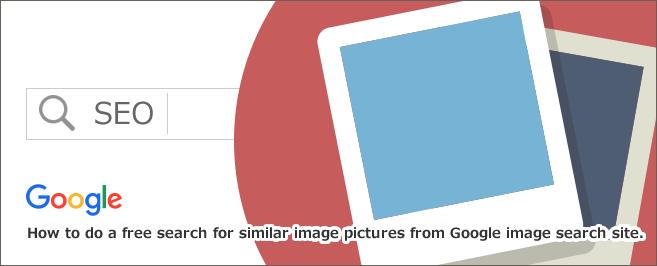 Google(グーグル)画像検索サイトから似た[類似]イメージ写真を無料検索する方法・やり方