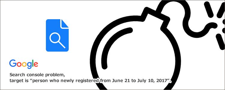 サーチコンソール不具合、対象は「2017年6月21日~7月10日に新規登録した人」