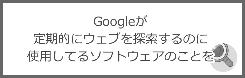 Googleが定期的にウェブを探索するのに使用してるソフトウェアのことを