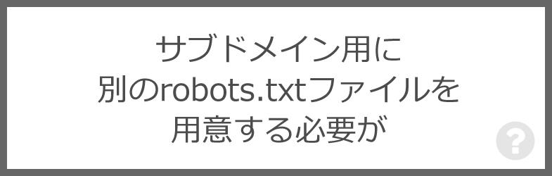 サブドメイン用に別のrobots.txtファイルを用意する必要が