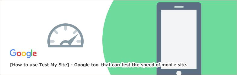 【Test My Site(テストマイサイト)】の使い方~モバイルサイトの速度をテストできるGoogleツール