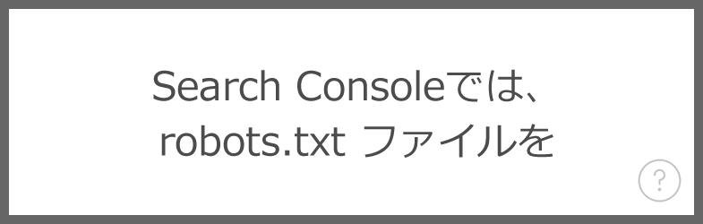 Search Consoleでは、robots.txt ファイルを
