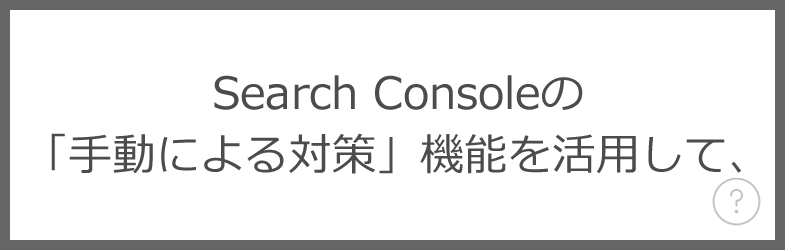 Search Consoleの「手動による対策」機能を活用して、