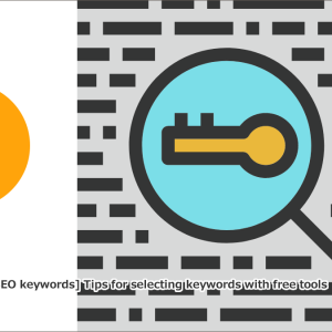 【SEOキーワード選定方法】無料ツールでキーワード選定するためのコツについて