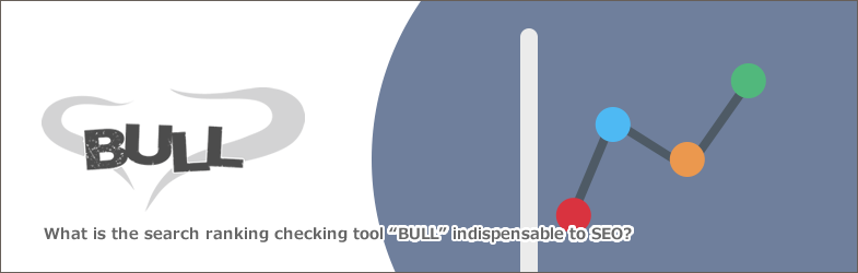 SEOに欠かせない検索順位チェックツール「BULL」とは?