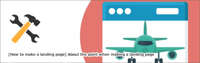 【ランディングページの作り方】ランディングページを作るときのポイントについて