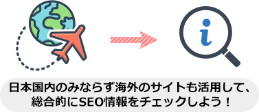 日本国内のみならず海外のサイトも活用して、 総合的にSEO情報をチェックしよう!