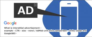 インタースティシャル広告とは~例・CTR・サイズ・nend/AdMobの単価比較・Unityの活用とGoogleSEOについて