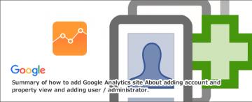 Googleアナリティクスサイト追加方法まとめ~アカウント・プロパティ・ビュー追加とユーザー/管理者追加について