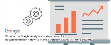 Googleアナリティクスカスタムレポートとは~おすすめ・作り方・削除方法・共有設定について